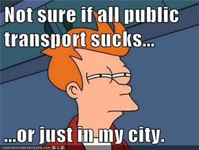 Not sure if all public transport sucks...  ...or just in my city.