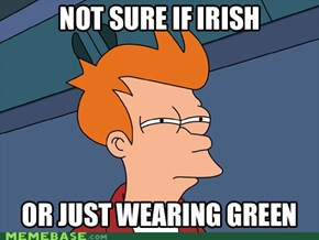 Futurama Fry: wears green for the day.