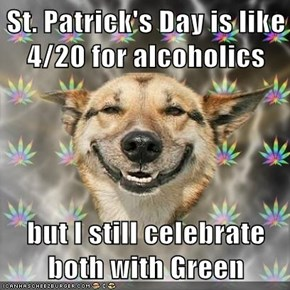 St. Patrick's Day is like 4/20 for alcoholics   but I still celebrate both with Green