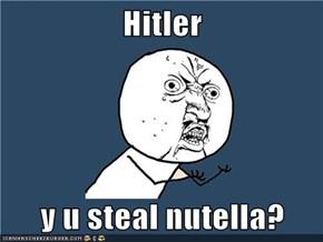 Hitler  y u steal nutella?
