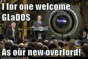 I for one welcome GLaDOS  As our new overlord!