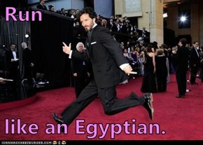 Run  like an Egyptian.