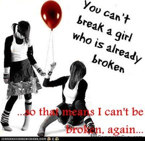 ...so that means I can't be broken, again...