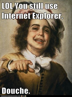 LOL You still use Internet Explorer.  Douche.