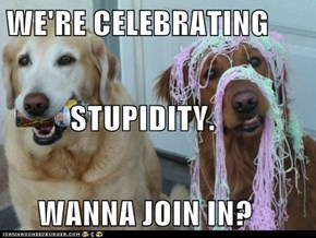 WE'RE CELEBRATING           STUPIDITY.      WANNA JOIN IN?