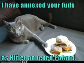 I have annexed your fuds  as Hitler annexed Poland.