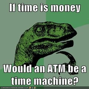 If time is money  Would an ATM be a time machine?