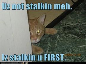 Uz not stalkin meh.  Iz stalkin u FIRST.
