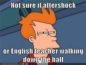 Not sure if aftershock  or English teacher walking down the hall