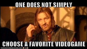 ONE DOES NOT SIMPLY  CHOOSE A FAVORITE VIDEOGAME