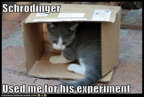 Schrodinger  Used me for his experiment