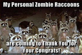 My Personal Zombie Raccoons  are coming to Thank You for Your Congrats!