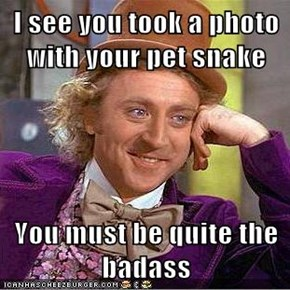 I see you took a photo with your pet snake  You must be quite the badass