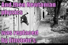 And then Newtonian physics  was replaced                    by Einstein's.