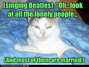 "(singing Beatles): ""Oh...look at all the lonely people..."