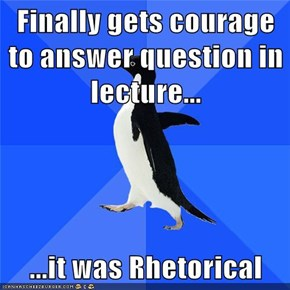 Finally gets courage to answer question in lecture...  ...it was Rhetorical