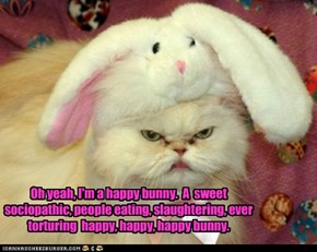 Oh yeah, I'm a happy bunny.  A  sweet sociopathic, people eating, slaughtering, ever  torturing  happy, happy, happy bunny.