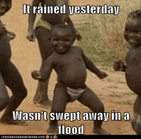 It rained yesterday  Wasn't swept away in a flood