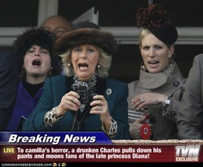 Breaking News - To camilla's horror, a drunken Charles pulls down his pants and moons fans of the late princess Diana!