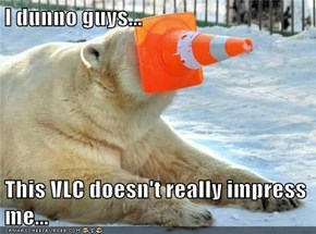 I dunno guys...  This VLC doesn't really impress me...