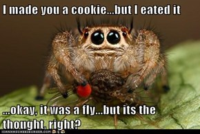 I made you a cookie...but I eated it  ...okay, it was a fly...but its the thought, right?