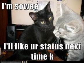 I'm sowee  I'll like ur status next time k