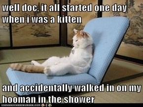 well doc, it all started one day when i was a kitten   and accidentally walked in on my hooman in the shower