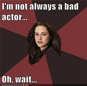 I'm not always a bad actor...  Oh, wait...