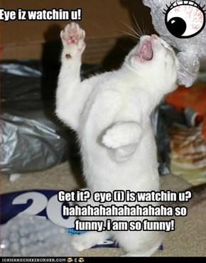 Eye iz watchin u!