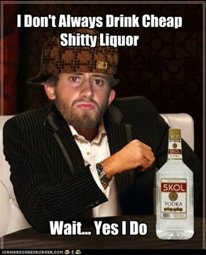 I Don't Always Drink Cheap Shitty Liquor