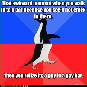That awkward moment when you walk in to a bar because you see a hot chick in there,