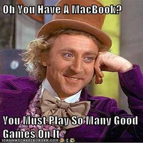 Oh You Have A MacBook?  You Must Play So Many Good Games On It