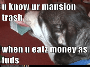 u know ur mansion trash  when u eatz money as fuds