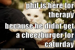 phil is here for therapy  because he didnt get a cheezburger for caturday