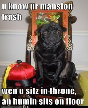 u know ur mansion trash  wen u sitz in throne, an humin sits on floor