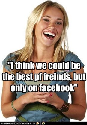 """I think we could be the best pf freinds, but only on facebook"""