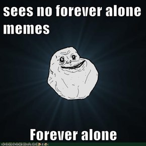 sees no forever alone memes  Forever alone