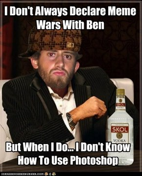 I Don't Always Declare Meme Wars With Ben