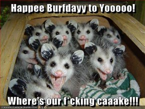 Happee Burfdayy to Yooooo!  Where's our f*cking caaake!!!