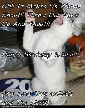 Oh!! It Makes Us Wanna Shout!! Throw Our Paws Up And Shout!! Happy Birthday Winnie! (We Love You! wally01 and The Herd)