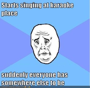 Starts singing at karaoke place  suddenly everyone has somewhere else to be