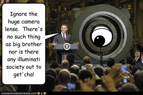 Ignore the huge camera lense.  There's no such thing as big brother nor is there any illuminati society out to get'cha!