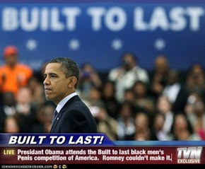 BUILT TO LAST! - Presidant Obama attends the Built to last black men's Penis competition of America.  Romney couldn't make it.