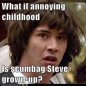 What if annoying childhood   Is scumbag Steve grown-up?