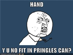 HAND  Y U NO FIT IN PRINGLES CAN?