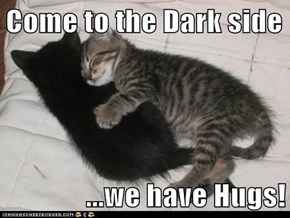 Come to the Dark side  ...we have Hugs!
