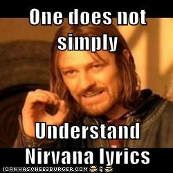 One does not simply  Understand Nirvana lyrics