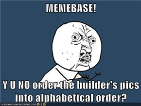 MEMEBASE!  Y U NO order the builder's pics into alphabetical order?