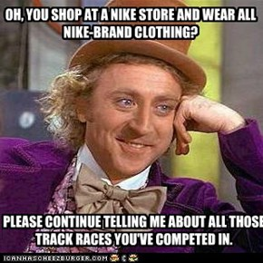 OH, YOU SHOP AT A NIKE STORE AND WEAR ALL NIKE-BRAND CLOTHING?