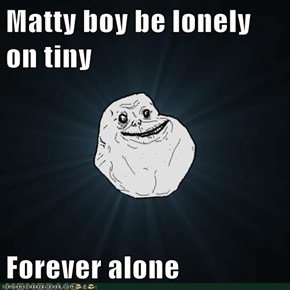 Matty boy be lonely on tiny  Forever alone